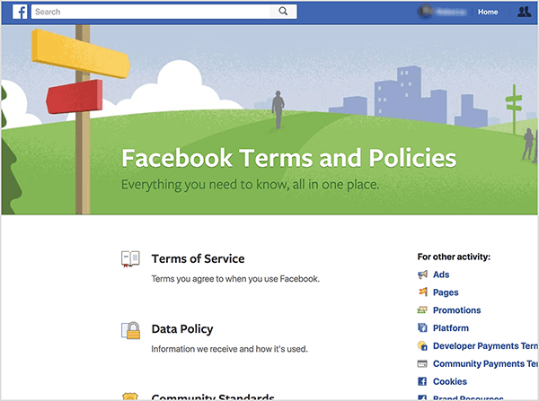 """This is a screenshot of the Facebook Terms and Policies page. The subtitle is """"Everything you need to know, all in one place."""" At the top is an illustration of a signpost with a yellow arrow pointing one way and a red arrow pointing another. It's on a green hill with grey figures walking in the distance. Behind the hill is an illustration of a gray cityscape. The sky is blue with white clouds. Below the illustration are links to Terms of Service, Data Policy, and terms and policies for other activity. These activities include the following: Ads, Pages, Promotions, Platform, Developer Payments Terms, Community Payments Terms, Cookies, and other options that are cropped out view. Natasha Takahashi recommends staying up to date on Facebook's policies for bots and for using bots to promote your products or services."""