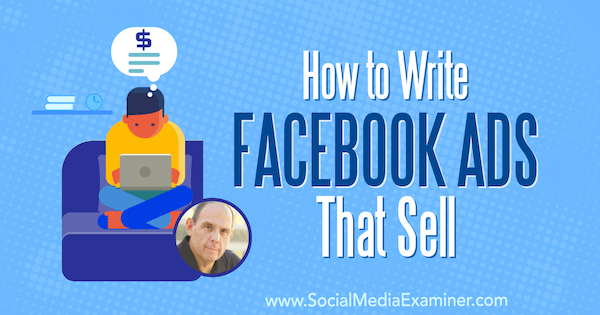 How to Write Facebook Ads That Sell featuring insights from Ken Moskowitz on the Social Media Marketing Podcast.