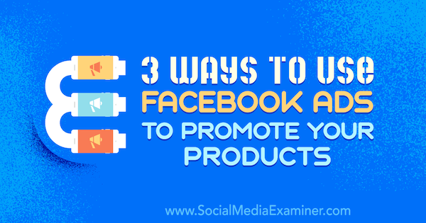 3 Ways to Use Facebook Ads to Promote Your Products by Charlie Lawrence on Social Media Examiner.