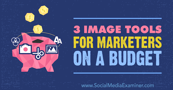Image Tools for Marketers on a Budget by Justin Kerby on Social Media Examiner.