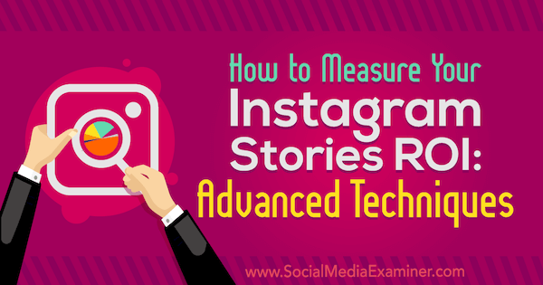 How to Measure Your Instagram Stories ROI: Advanced Techniques by Naomi Nakashima on Social Media Examiner.