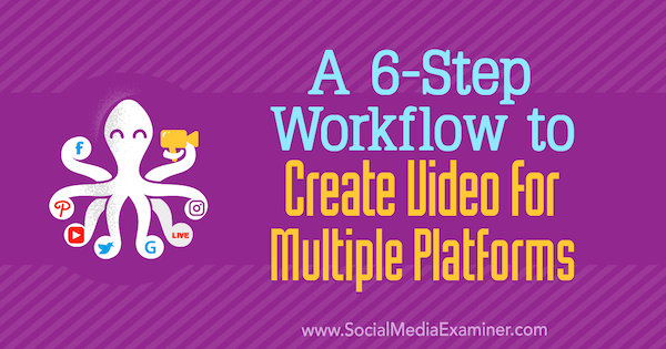 A 6-Step Workflow to Create Video for Multiple Platforms by Marshal Carper on Social Media Examiner.