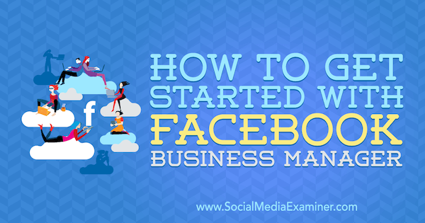 How to Get Started With Facebook Business Manager by Lynsey Fraser on Social Media Examiner.