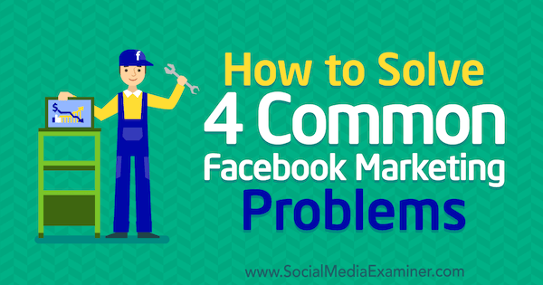 How to Solve 4 Common Facebook Marketing Problems by Megan Andrew on Social Media Examiner.