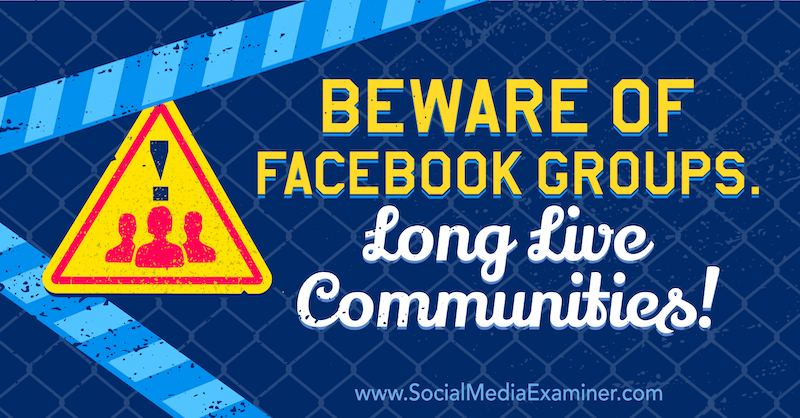 Beware of Facebook Groups. Long Live Communities! featuring opinion by Michael Stelzner, founder of Social Media Examiner.