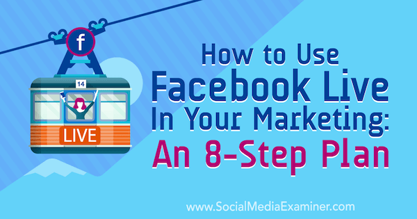 How to Use Facebook Live in Your Marketing: An 8-Step Plan by Desiree Martinez on Social Media Examiner.