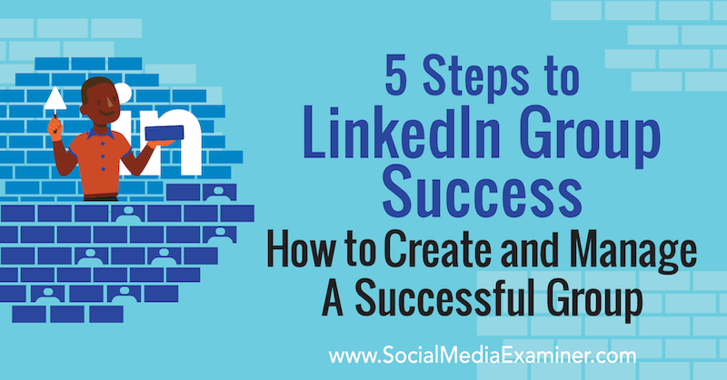 5 Steps to LinkedIn Group Success: How to Create and Manage a Successful Group by Melonie Dodaro on Social Media Examiner.