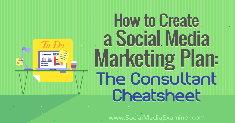 How to Create a Social Media Marketing Plan: The Consultant Cheat Sheet by Ben Sailer on Social Media Examiner.